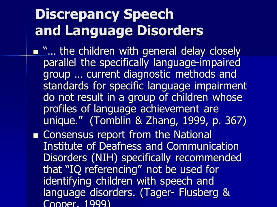 Discrepancy Speech and Language Disorders … the children with general delay closely parallel the specifically language-impaired group … current diagnostic methods and standards for specific language impairment do not result in a group of children whose profiles of language achievement are unique.