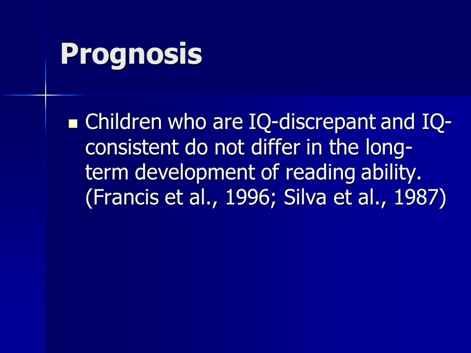 Prognosis Children who are IQ-discrepant and IQ- consistent do not differ in the long- term development of reading ability.