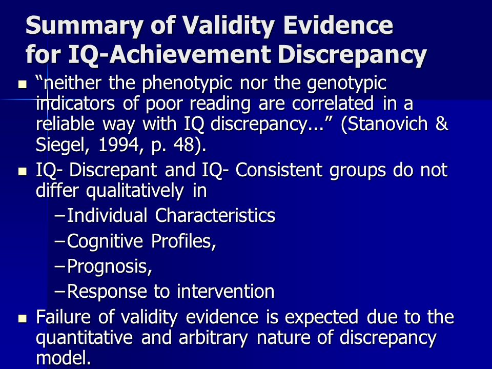 Summary of Validity Evidence for IQ-Achievement Discrepancy neither the phenotypic nor the genotypic indicators of poor reading are correlated in a reliable way with IQ discrepancy...