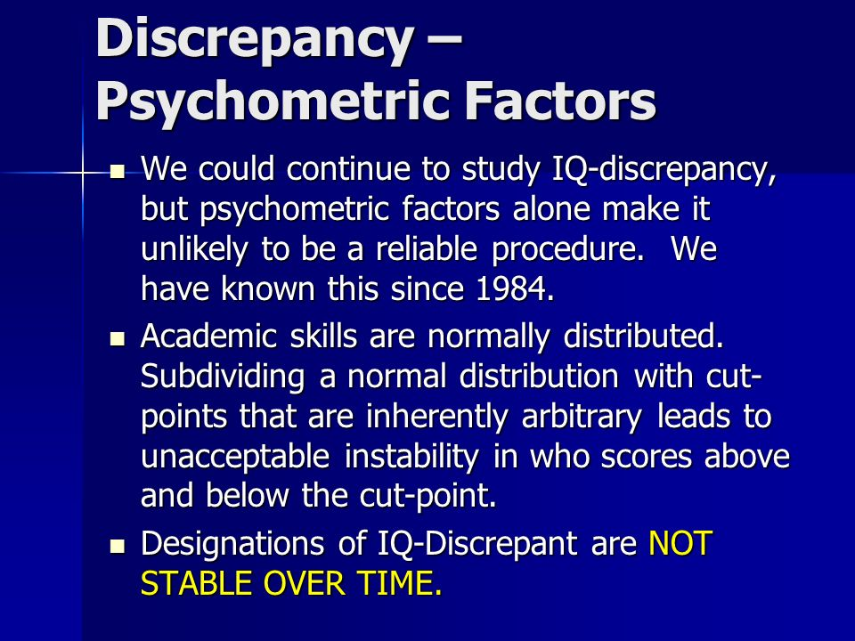 Discrepancy – Psychometric Factors We could continue to study IQ-discrepancy, but psychometric factors alone make it unlikely to be a reliable procedu
