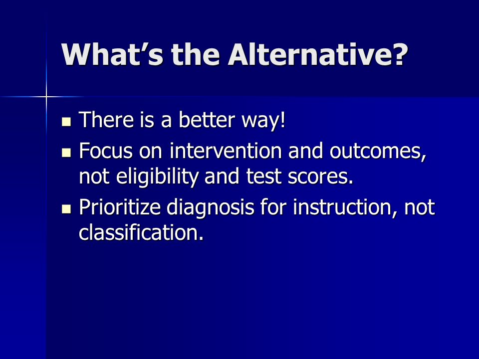 Whats the Alternative? There is a better way! There is a better way! Focus on intervention and outcomes, not eligibility and test scores. Focus on int