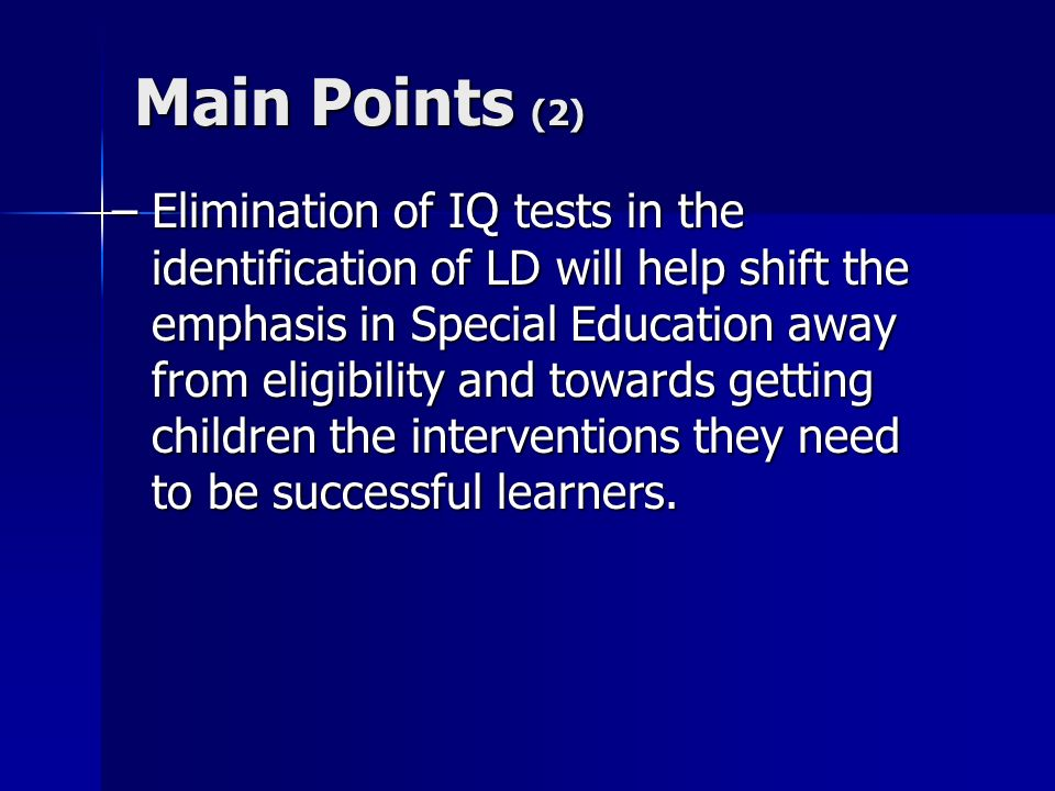 Main Points (2) –Elimination of IQ tests in the identification of LD will help shift the emphasis in Special Education away from eligibility and towar