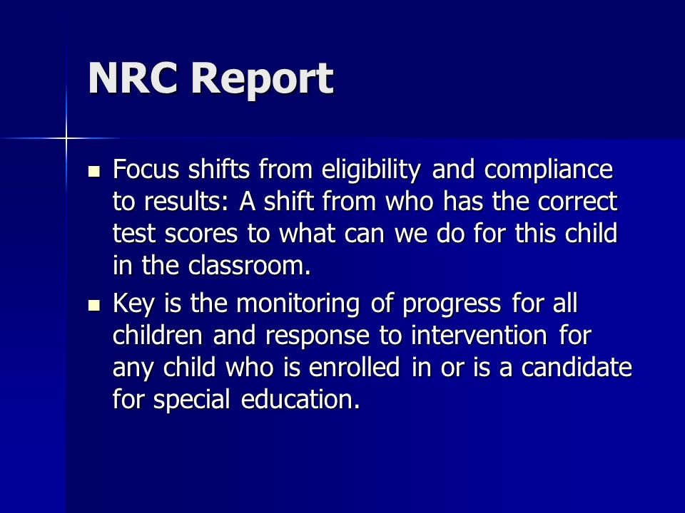 NRC Report Focus shifts from eligibility and compliance to results: A shift from who has the correct test scores to what can we do for this child in the classroom.