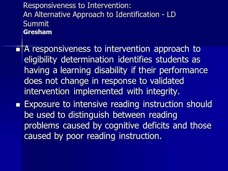 Responsiveness to Intervention: An Alternative Approach to Identification - LD Summit Gresham A responsiveness to intervention approach to eligibility determination identifies students as having a learning disability if their performance does not change in response to validated intervention implemented with integrity.