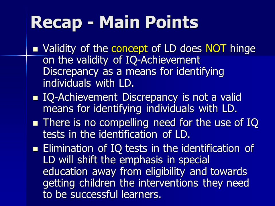 Recap - Main Points Validity of the concept of LD does NOT hinge on the validity of IQ-Achievement Discrepancy as a means for identifying individuals