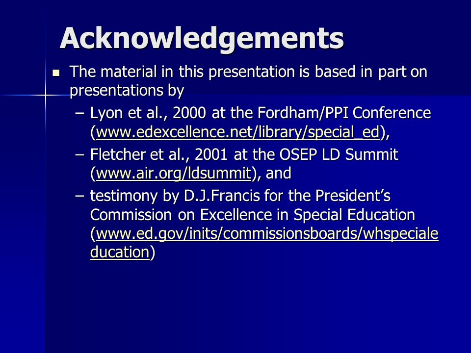 Acknowledgements The material in this presentation is based in part on presentations by The material in this presentation is based in part on presentations by –Lyon et al., 2000 at the Fordham/PPI Conference (    –Fletcher et al., 2001 at the OSEP LD Summit (  and   –testimony by D.J.Francis for the Presidents Commission on Excellence in Special Education (  ducation)   ducationwww.ed.gov/inits/commissionsboards/whspeciale ducation