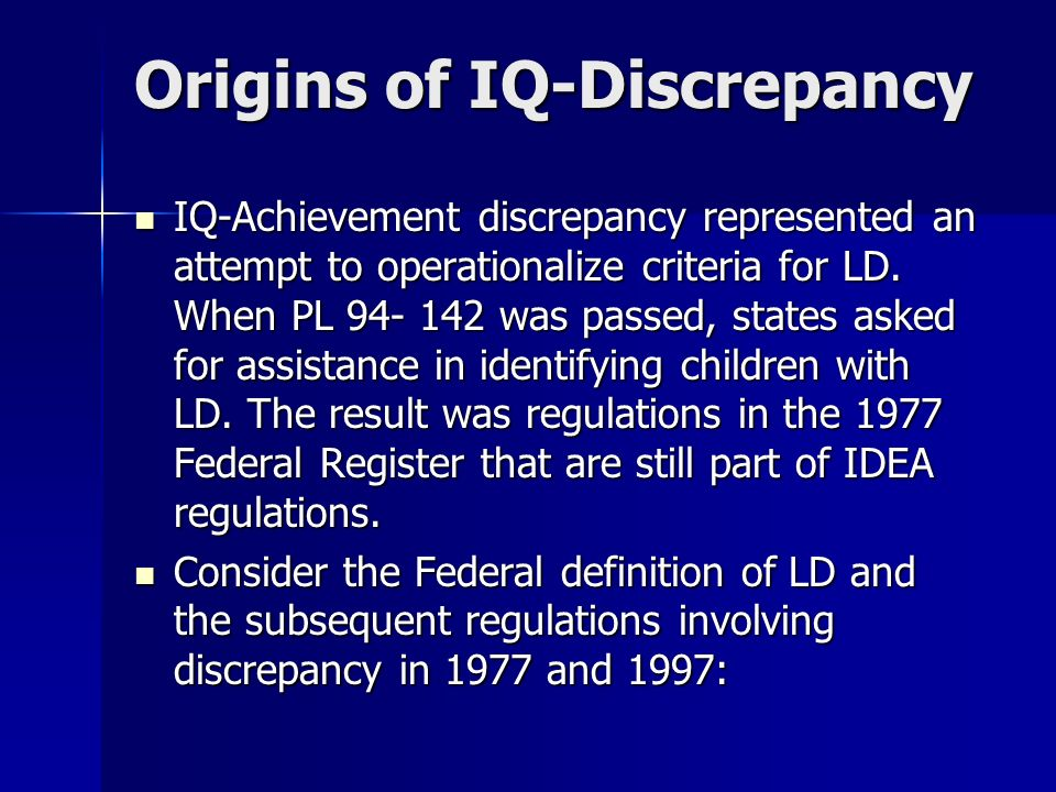 Origins of IQ-Discrepancy IQ-Achievement discrepancy represented an attempt to operationalize criteria for LD. When PL 94- 142 was passed, states aske