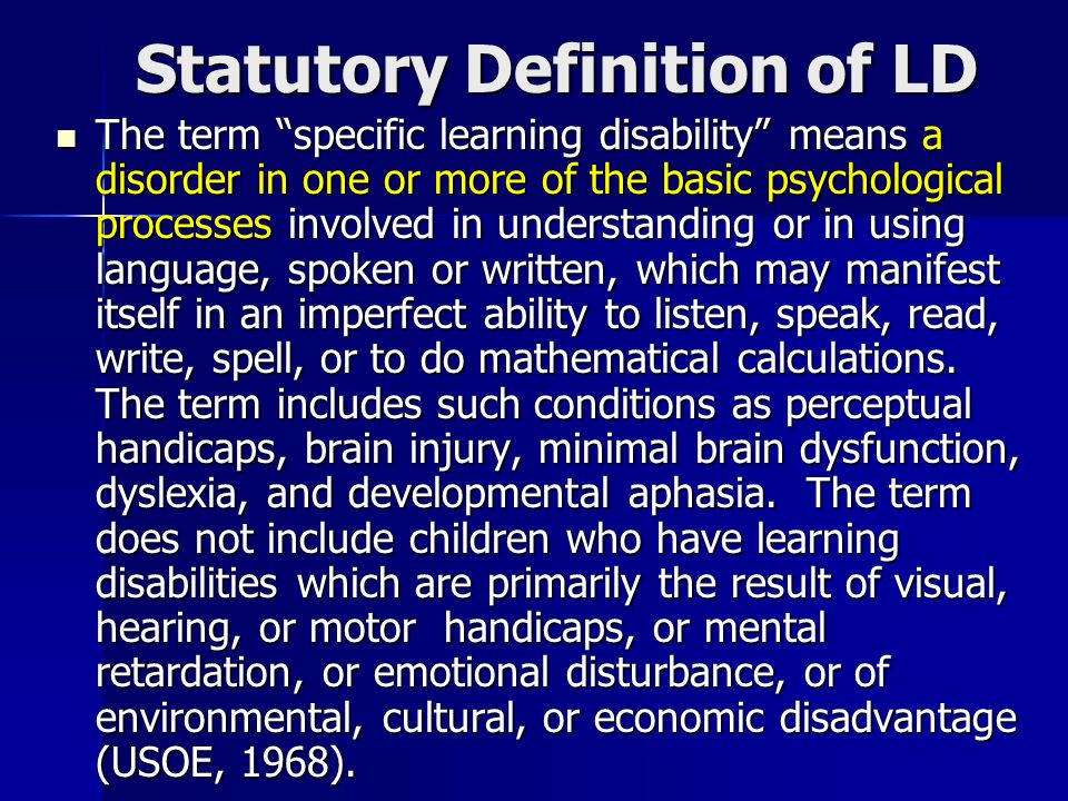 Statutory Definition of LD The term specific learning disability means a disorder in one or more of the basic psychological processes involved in unde