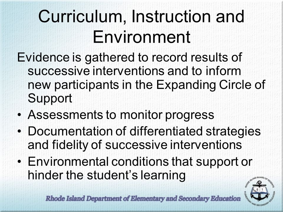 Curriculum, Instruction and Environment Evidence is gathered to record results of successive interventions and to inform new participants in the Expanding Circle of Support Assessments to monitor progress Documentation of differentiated strategies and fidelity of successive interventions Environmental conditions that support or hinder the students learning