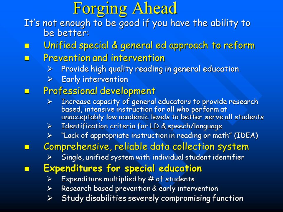Forging Ahead Its not enough to be good if you have the ability to be better: Unified special & general ed approach to reform Unified special & general ed approach to reform Prevention and intervention Prevention and intervention Provide high quality reading in general education Provide high quality reading in general education Early intervention Early intervention Professional development Professional development Increase capacity of general educators to provide research based, intensive instruction for all who perform at unacceptably low academic levels to better serve all students Increase capacity of general educators to provide research based, intensive instruction for all who perform at unacceptably low academic levels to better serve all students Identification criteria for LD & speech/language Identification criteria for LD & speech/language Lack of appropriate instruction in reading or math (IDEA) Lack of appropriate instruction in reading or math (IDEA) Comprehensive, reliable data collection system Comprehensive, reliable data collection system Single, unified system with individual student identifier Single, unified system with individual student identifier Expenditures for special education Expenditures for special education Expenditure multiplied by # of students Expenditure multiplied by # of students Research based prevention & early intervention Research based prevention & early intervention Study disabilities severely compromising function Study disabilities severely compromising function