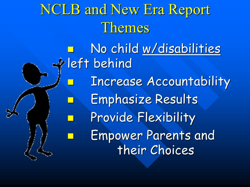 NCLB and New Era Report Themes No child w/disabilities left behind No child w/disabilities left behind Increase Accountability Increase Accountability Emphasize Results Emphasize Results Provide Flexibility Provide Flexibility Empower Parents and their Choices Empower Parents and their Choices
