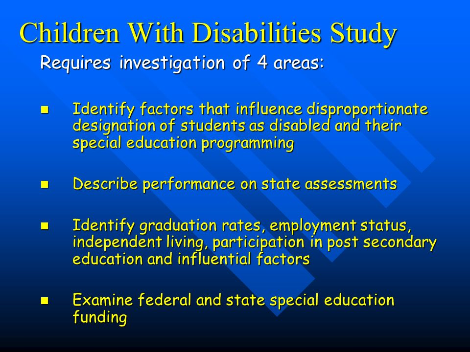 Children With Disabilities Study Requires investigation of 4 areas: Identify factors that influence disproportionate designation of students as disabled and their special education programming Identify factors that influence disproportionate designation of students as disabled and their special education programming Describe performance on state assessments Describe performance on state assessments Identify graduation rates, employment status, independent living, participation in post secondary education and influential factors Identify graduation rates, employment status, independent living, participation in post secondary education and influential factors Examine federal and state special education funding Examine federal and state special education funding