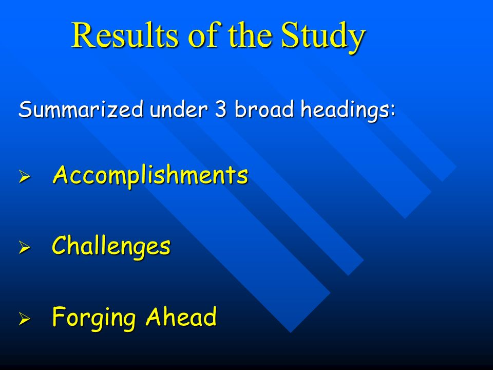 Results of the Study Summarized under 3 broad headings: Accomplishments Accomplishments Challenges Challenges Forging Ahead Forging Ahead