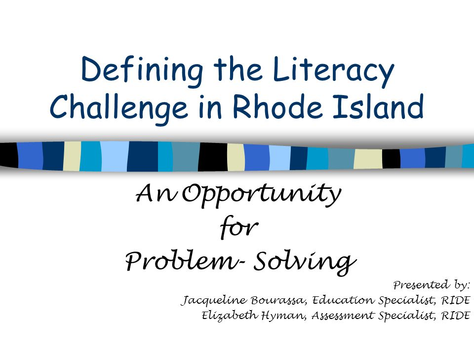 Defining the Literacy Challenge in Rhode Island An Opportunity for Problem- Solving Presented by: Jacqueline Bourassa, Education Specialist, RIDE Elizabeth Hyman, Assessment Specialist, RIDE
