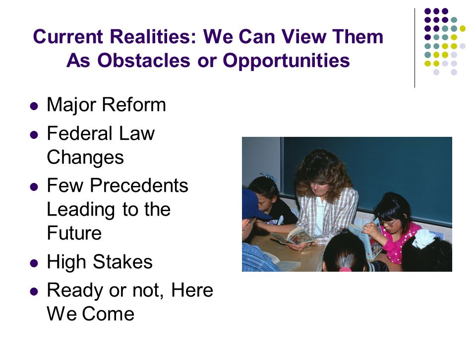 Current Realities: We Can View Them As Obstacles or Opportunities Major Reform Federal Law Changes Few Precedents Leading to the Future High Stakes Re