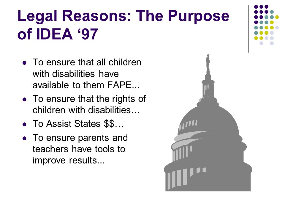 Legal Reasons: The Purpose of IDEA 97 To ensure that all children with disabilities have available to them FAPE... To ensure that the rights of childr