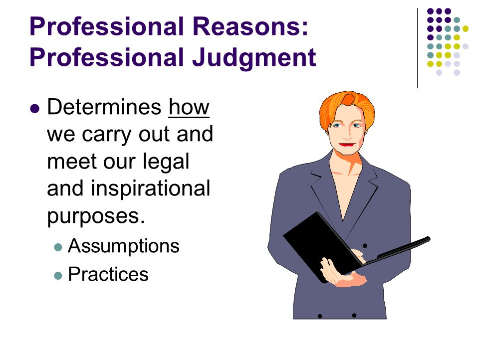 Professional Reasons: Professional Judgment Determines how we carry out and meet our legal and inspirational purposes. Assumptions Practices