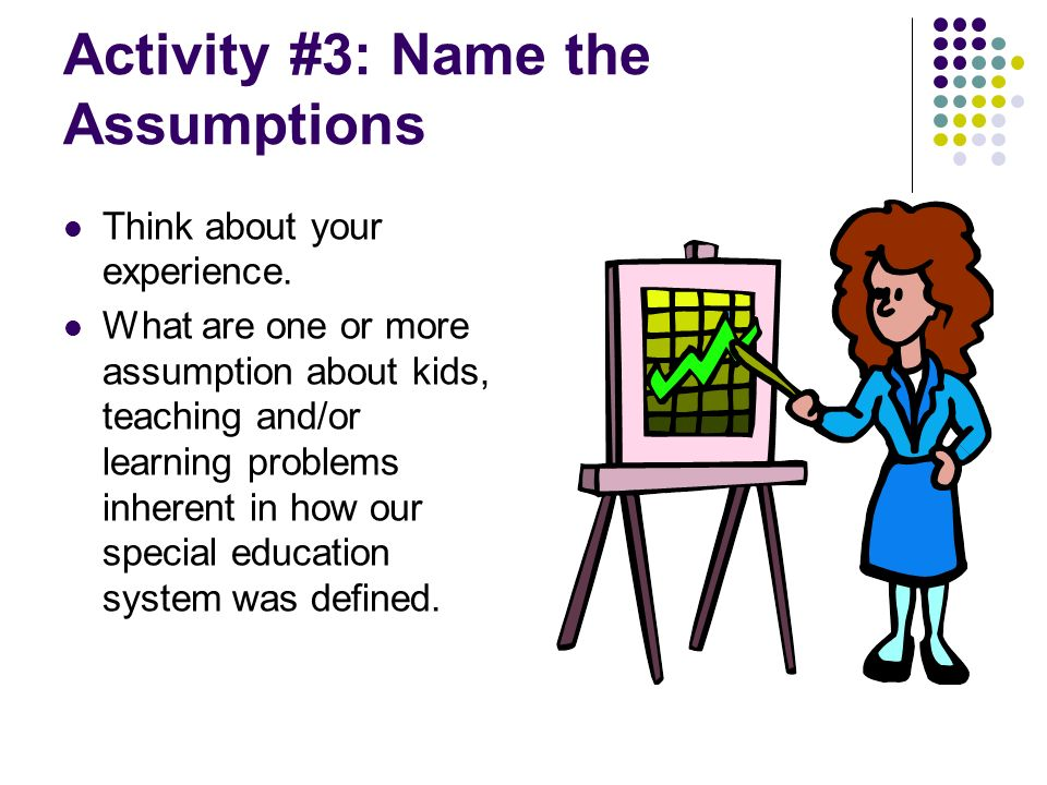 Activity #3: Name the Assumptions Think about your experience. What are one or more assumption about kids, teaching and/or learning problems inherent