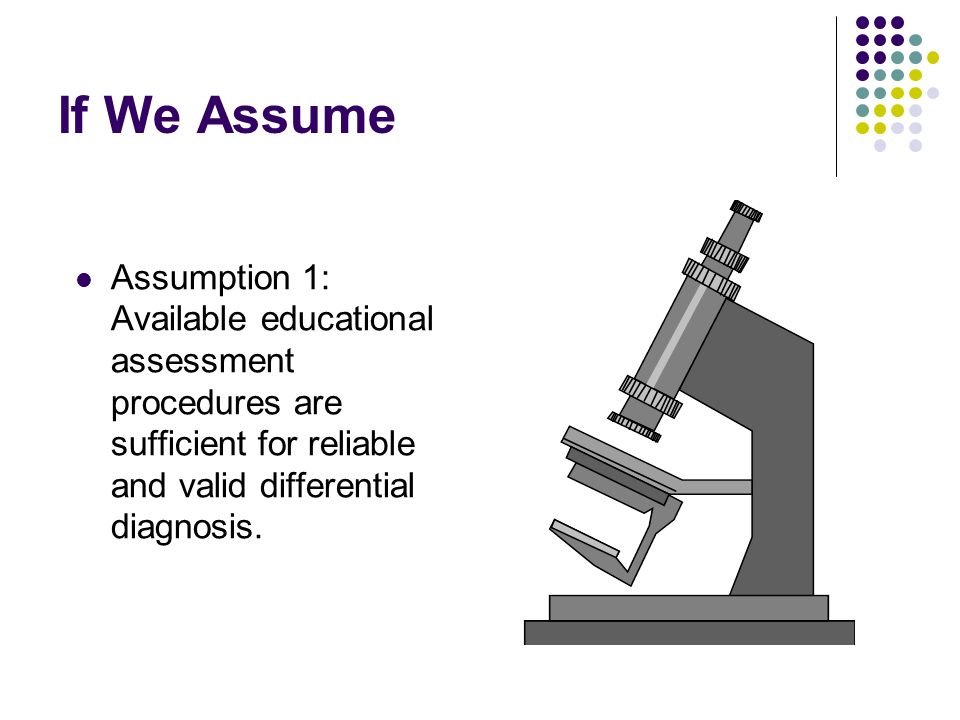 If We Assume Assumption 1: Available educational assessment procedures are sufficient for reliable and valid differential diagnosis.