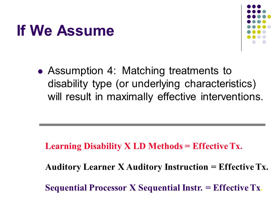 If We Assume Assumption 4: Matching treatments to disability type (or underlying characteristics) will result in maximally effective interventions. Le