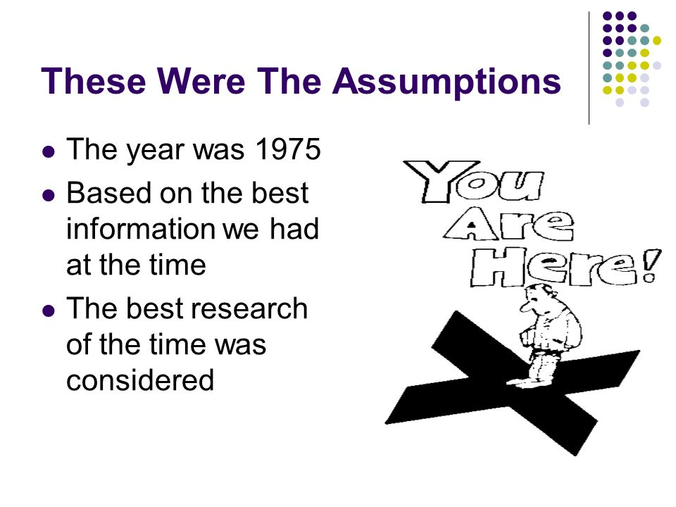 These Were The Assumptions The year was 1975 Based on the best information we had at the time The best research of the time was considered