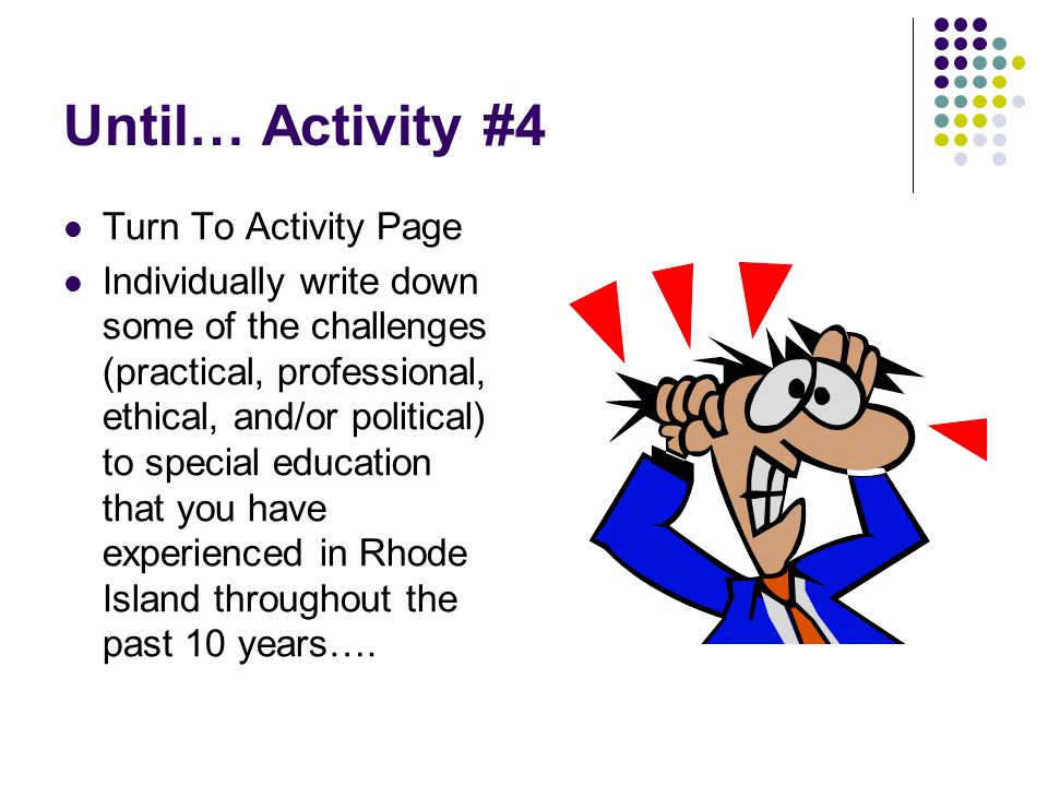 Until… Activity #4 Turn To Activity Page Individually write down some of the challenges (practical, professional, ethical, and/or political) to specia