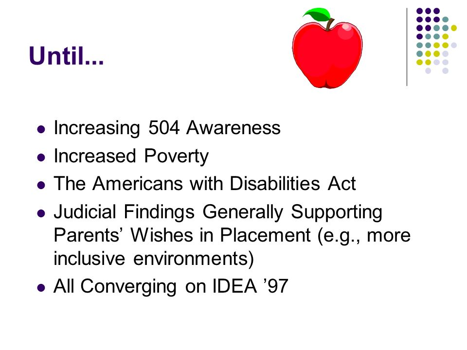 Until... Increasing 504 Awareness Increased Poverty The Americans with Disabilities Act Judicial Findings Generally Supporting Parents Wishes in Place