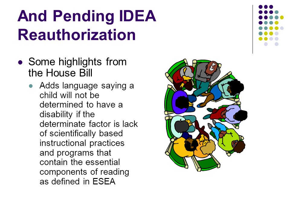 And Pending IDEA Reauthorization Some highlights from the House Bill Adds language saying a child will not be determined to have a disability if the d