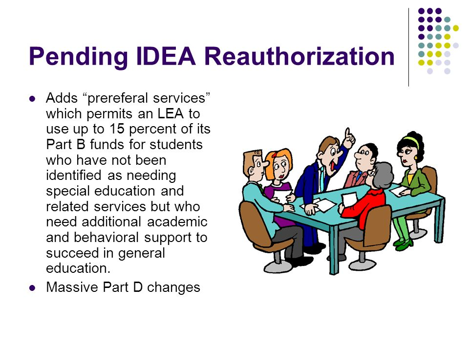 Pending IDEA Reauthorization Adds prereferal services which permits an LEA to use up to 15 percent of its Part B funds for students who have not been