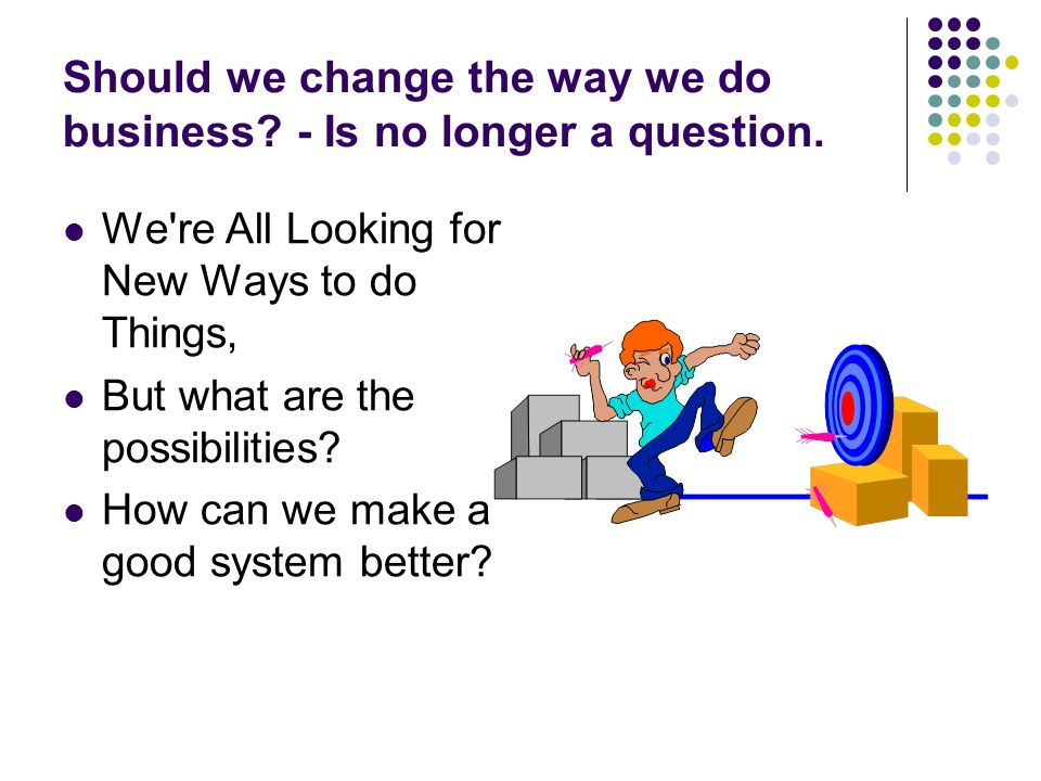 Should we change the way we do business? - Is no longer a question. We're All Looking for New Ways to do Things, But what are the possibilities? How c