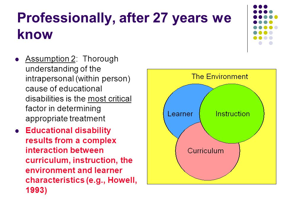 Professionally, after 27 years we know Assumption 2: Thorough understanding of the intrapersonal (within person) cause of educational disabilities is