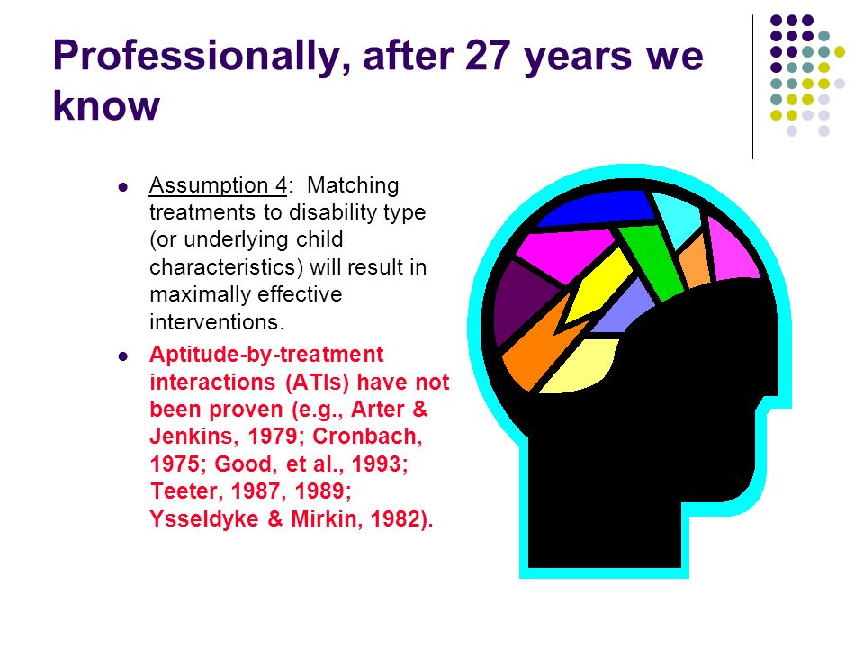 Professionally, after 27 years we know Assumption 4: Matching treatments to disability type (or underlying child characteristics) will result in maxim