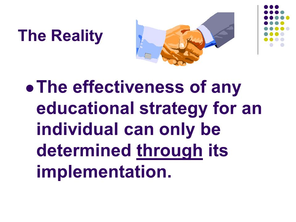 The Reality The effectiveness of any educational strategy for an individual can only be determined through its implementation.