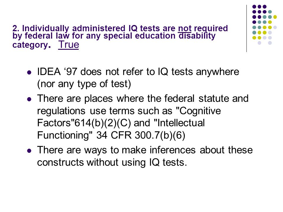 2. Individually administered IQ tests are not required by federal law for any special education disability category. True IDEA 97 does not refer to IQ