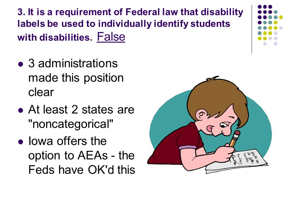 3. It is a requirement of Federal law that disability labels be used to individually identify students with disabilities. False 3 administrations made