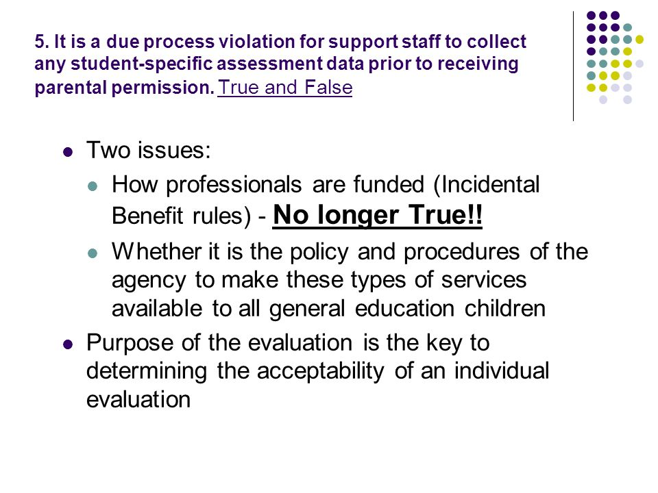 5. It is a due process violation for support staff to collect any student-specific assessment data prior to receiving parental permission. True and Fa