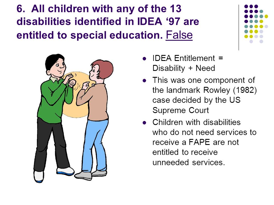 6. All children with any of the 13 disabilities identified in IDEA 97 are entitled to special education. False IDEA Entitlement = Disability + Need Th
