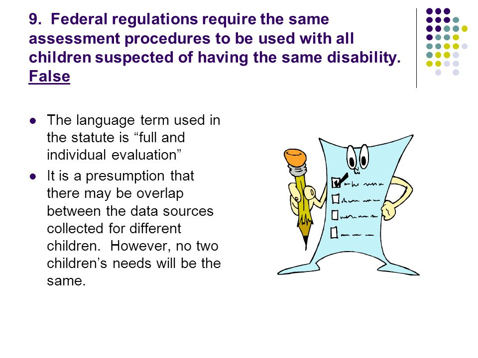 9. Federal regulations require the same assessment procedures to be used with all children suspected of having the same disability. False The language