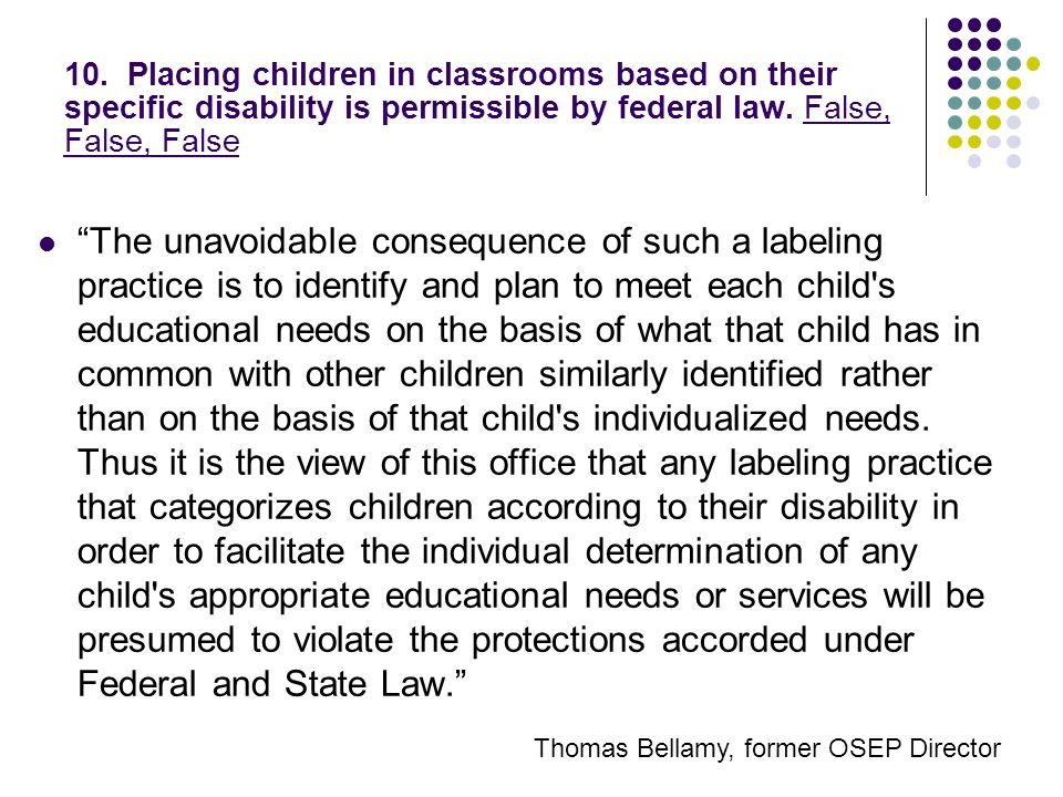 10. Placing children in classrooms based on their specific disability is permissible by federal law. False, False, False The unavoidable consequence o