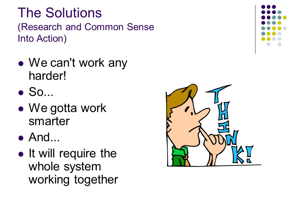 The Solutions (Research and Common Sense Into Action) We can't work any harder! So... We gotta work smarter And... It will require the whole system wo