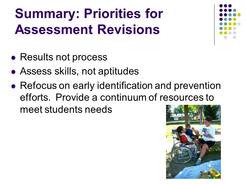 Summary: Priorities for Assessment Revisions Results not process Assess skills, not aptitudes Refocus on early identification and prevention efforts.
