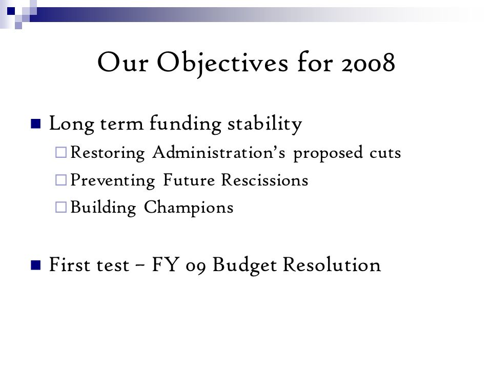 Our Objectives for 2008 Long term funding stability Restoring Administrations proposed cuts Preventing Future Rescissions Building Champions First test – FY 09 Budget Resolution