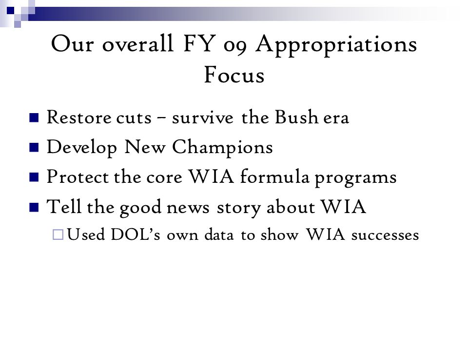 Our overall FY 09 Appropriations Focus Restore cuts – survive the Bush era Develop New Champions Protect the core WIA formula programs Tell the good news story about WIA Used DOLs own data to show WIA successes