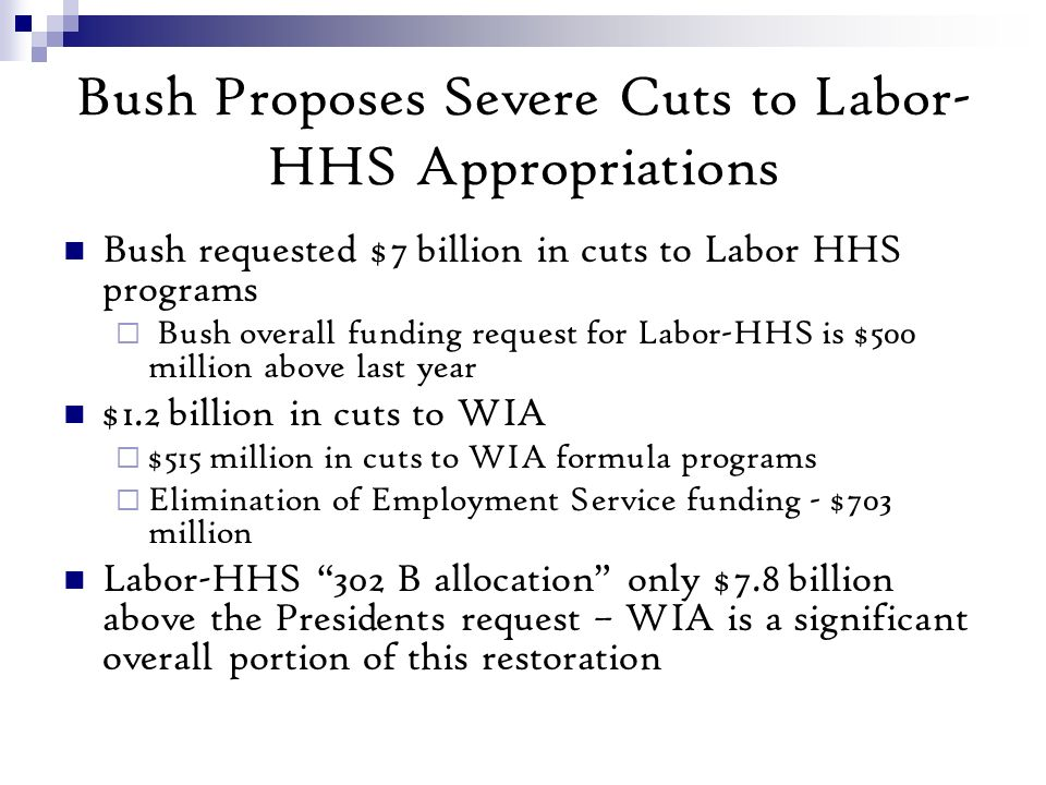 Bush Proposes Severe Cuts to Labor- HHS Appropriations Bush requested $7 billion in cuts to Labor HHS programs Bush overall funding request for Labor-HHS is $500 million above last year $1.2 billion in cuts to WIA $515 million in cuts to WIA formula programs Elimination of Employment Service funding - $703 million Labor-HHS 302 B allocation only $7.8 billion above the Presidents request – WIA is a significant overall portion of this restoration