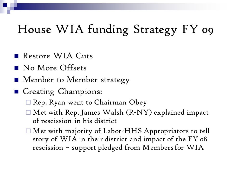 House WIA funding Strategy FY 09 Restore WIA Cuts No More Offsets Member to Member strategy Creating Champions: Rep.