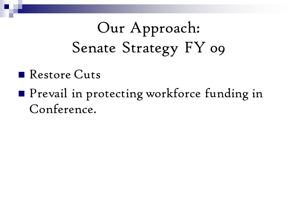 Our Approach: Senate Strategy FY 09 Restore Cuts Prevail in protecting workforce funding in Conference.