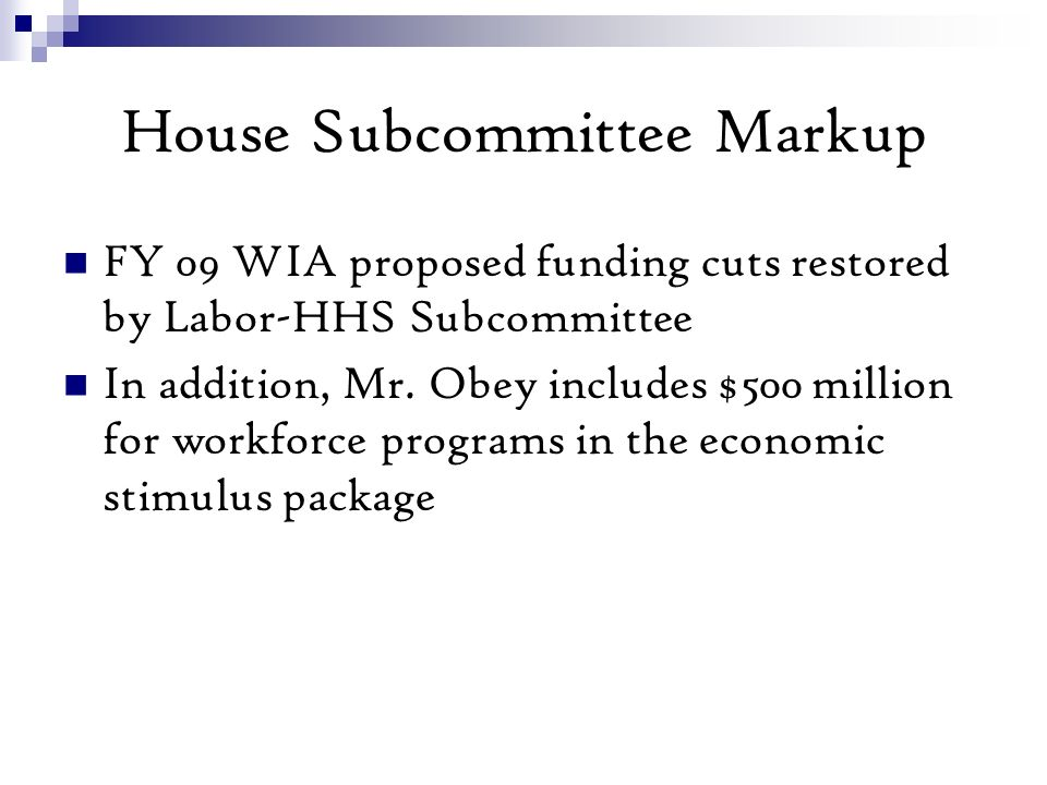 House Subcommittee Markup FY 09 WIA proposed funding cuts restored by Labor-HHS Subcommittee In addition, Mr.