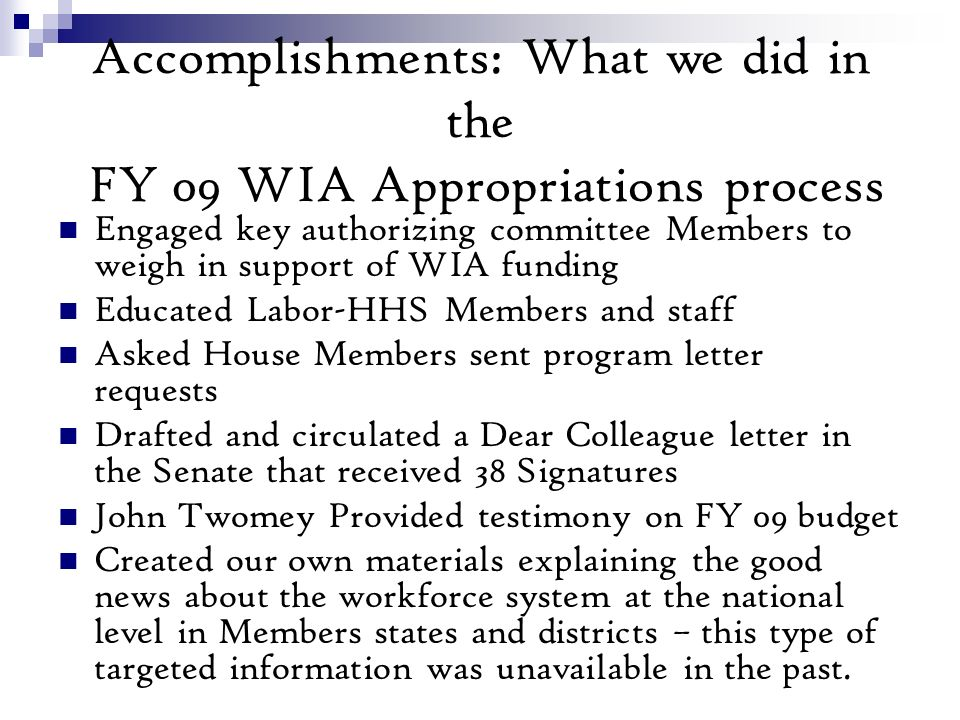 Accomplishments: What we did in the FY 09 WIA Appropriations process Engaged key authorizing committee Members to weigh in support of WIA funding Educated Labor-HHS Members and staff Asked House Members sent program letter requests Drafted and circulated a Dear Colleague letter in the Senate that received 38 Signatures John Twomey Provided testimony on FY 09 budget Created our own materials explaining the good news about the workforce system at the national level in Members states and districts – this type of targeted information was unavailable in the past.