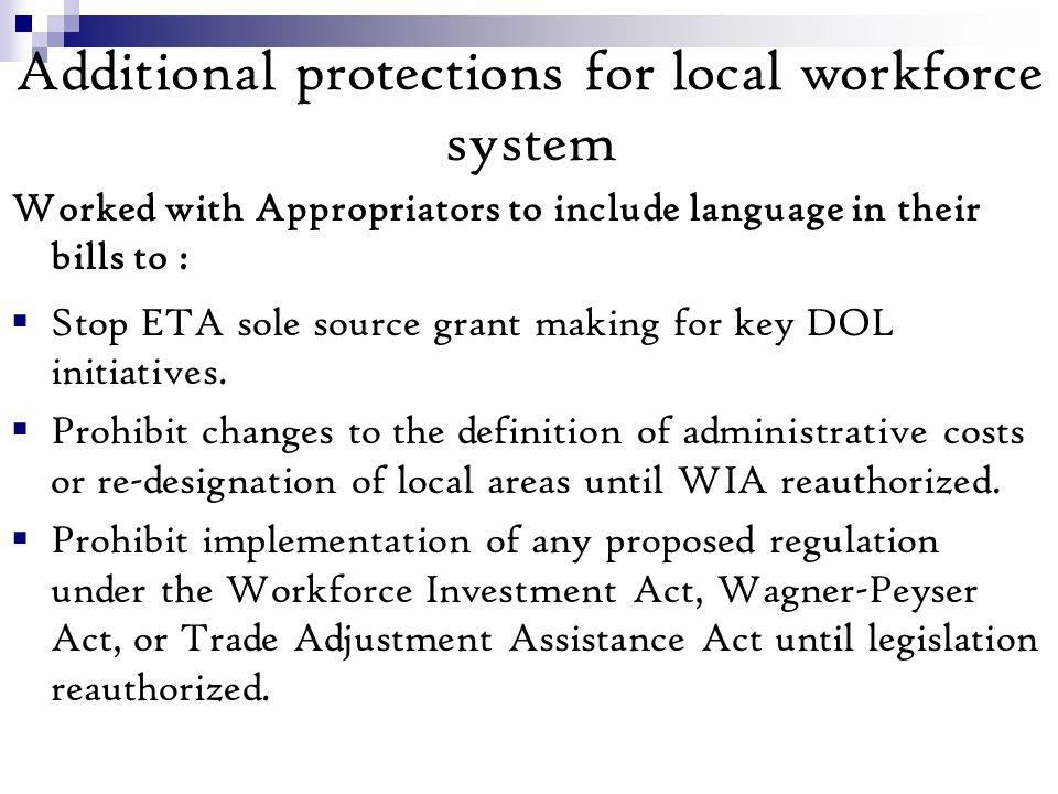 Additional protections for local workforce system Worked with Appropriators to include language in their bills to : Stop ETA sole source grant making for key DOL initiatives.