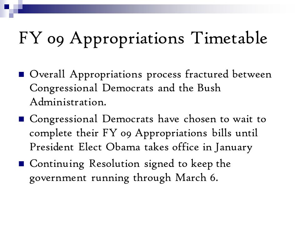 FY 09 Appropriations Timetable Overall Appropriations process fractured between Congressional Democrats and the Bush Administration.